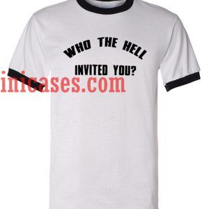 Who the hell invited you ringer t shirt