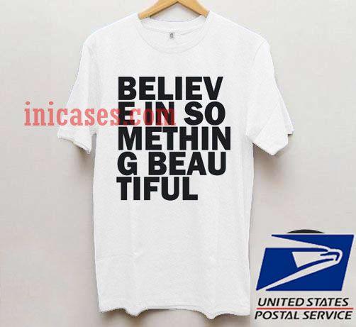 believe in something beautiful T shirt
