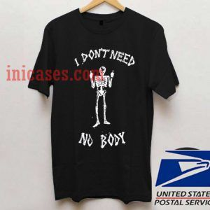 i don't need no body T shirt