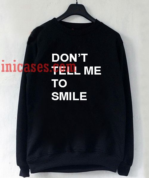 don't tell me to smile Sweatshirt for Men And Women