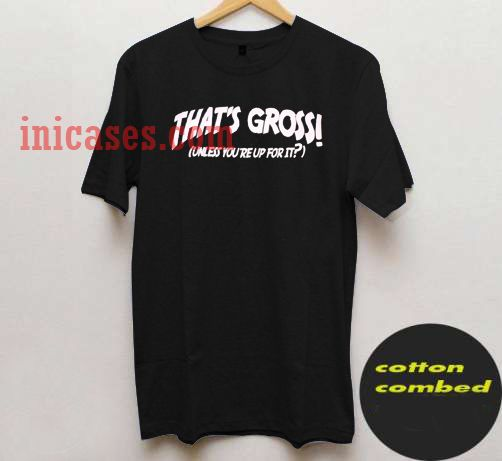 thats gross unless youre up for it black T shirt