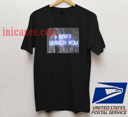 I Don't Bother You T shirt