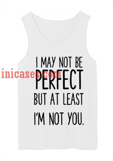 I May Not Be Perfect tank top unisex