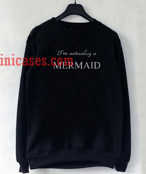 I'm actually a mermaid Sweatshirt Men And Women