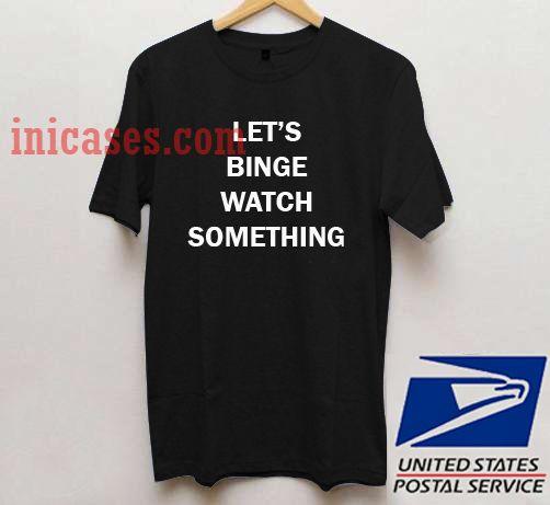 Let's Binge Watch Something T shirt
