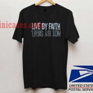 Live By Faith Not By Sight T shirt