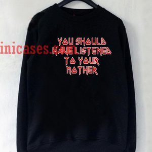 You Should Have Listened to Your Mother Sweatshirt for Men And Women