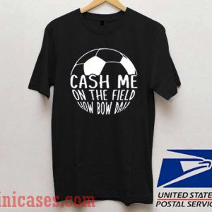 Cash me on the field T shirt