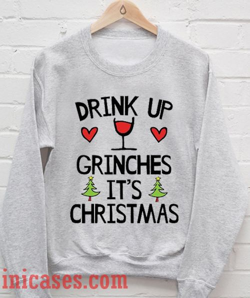 Drink Up Grinches It's Christmas Sweatshirt Men And Women