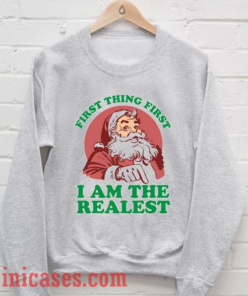 First Thing First I am The Realest Santa Sweatshirt Men And Women