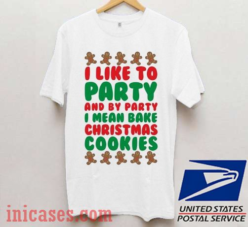 I Like To Party And By Party I Mean Bake Christmas Cookies T shirt