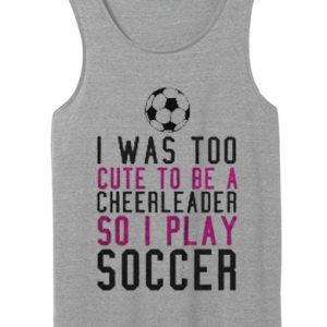 I Was Too Cute To Be A Cheerleader So I Play Soccer tank top unisex