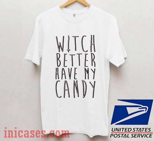 Witch Better Have My Candy T shirt