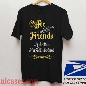 Coffee and friends make the perfect blend T shirt