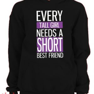 Every Tall Girl Needs A Short Best Friend Hoodie pullover