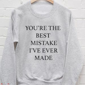 You're the best mistake I've ever made Sweatshirt Men And Women