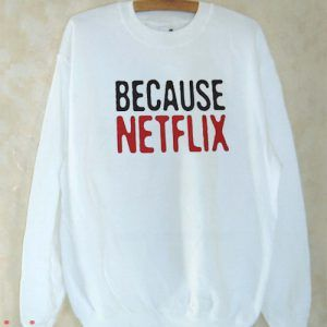 Because Netflix Sweatshirt Men And Women