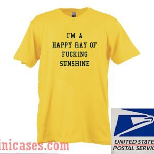 I'm A Happy Ray Of Fucking Sunshine T shirt