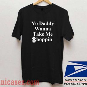 Yo Daddy Wanna Take Me Shoppin T shirt