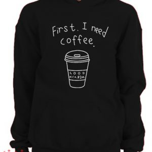 First I Need Coffee Hoodie pullover