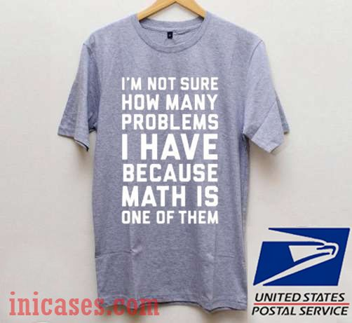 I'm Not Sure How Many Problems I Have T shirt