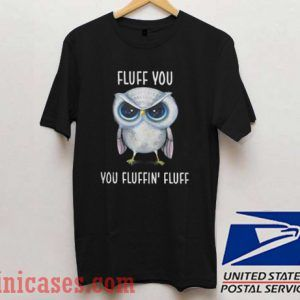 Owl Fluff You You Fluffin' Fluff T shirt