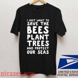 I Just Want To Save The Bees Plant Trees T shirt