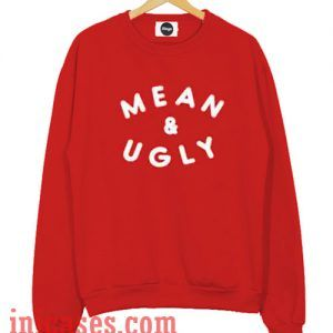 Mean And Ugly Sweatshirt Men And Women