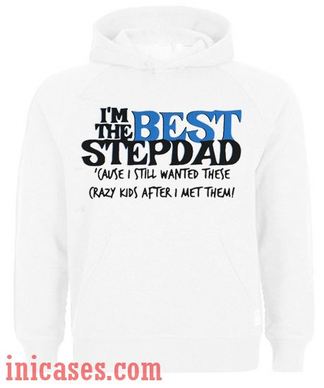 I'm the best stepdad cause I still wanted these crazy kids after I met them Hoodie pullover