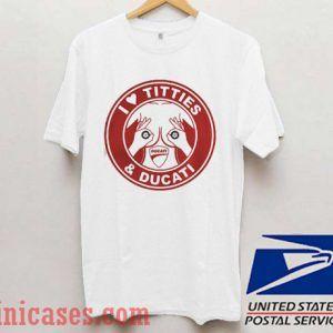 I love Titties and Ducati T shirt