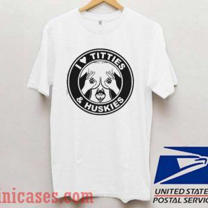 I love Titties and Huskies T shirt