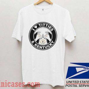 I love Titties and Kentucky T shirt