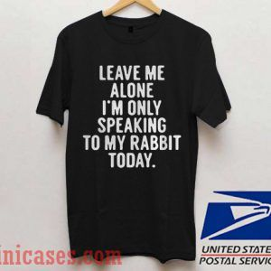 Leave me alone I'm only speaking to my rabbit today T shirt