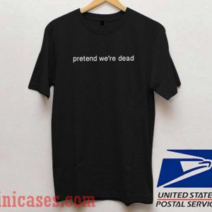 Pretend We're Dead T shirt