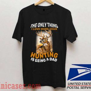 The Only Thing I Love More Than Hunting Is Being A Dad T shirt