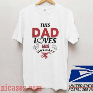 This Dad Love his Fireball T shirt