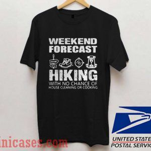Weekend forecast hiking with no chance of house cleaning or cooking T shirt