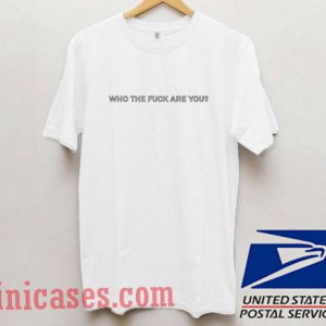 Who The Fuck Are You T shirt