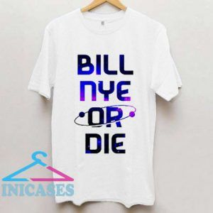 Bill Nye Or Die T shirt