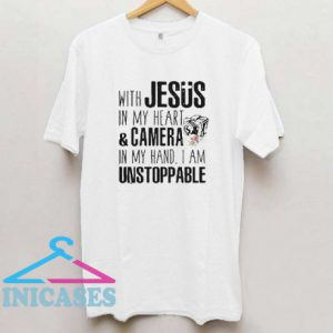 With Jesus in my heart and camera in my hand I am unstoppable T shirt