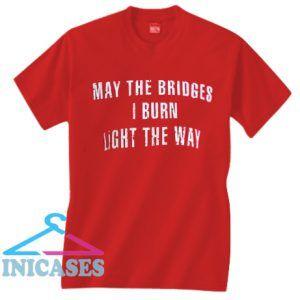 May the bridges i burn light the way T shirt