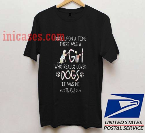 Official Once upon a time there was a girl who really loved dogs T shirt
