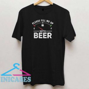 Please fill me up with beer T shirt