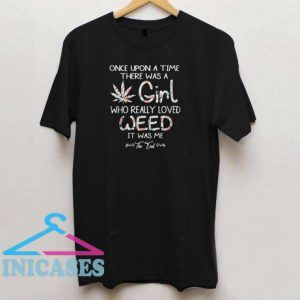 Once upon a time there was a girl who really loved weed it was me T shirt