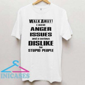 Walk away I have anger issues and a serious dislike for stupid people T shirt