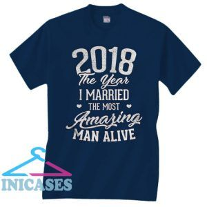 2018 The Year I Married The Most Amazing Man Alive T Shirt