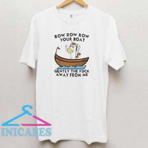 Row row row your boat gently the fuck away from me T shirt