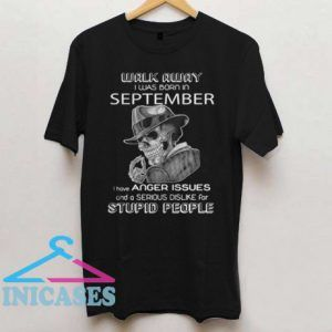 Walk Away I Was Born In September I Have Anger Issues And A Serious Dislike T Shirt