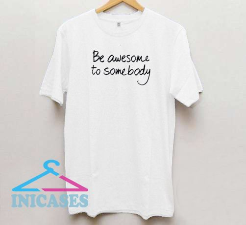 Be Awesome To Somebody T Shirt
