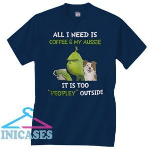 Grinch All I Need Is Coffee And My Aussie It Is Too Peopley Outside T Shirt